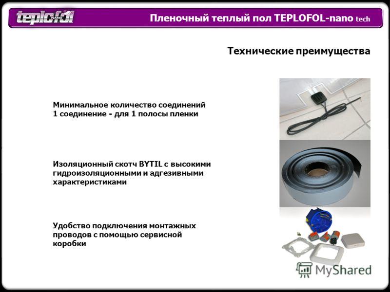 Пленочный теплый пол TEPLOFOL-nano tech Технические преимущества Минимальное количество соединений 1 соединение - для 1 полосы пленки Изоляционный скотч BYTIL с высокими гидроизоляционными и адгезивными характеристиками Удобство подключения монтажных