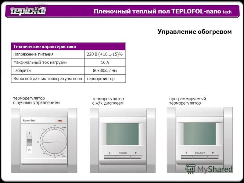 Пленочный теплый пол TEPLOFOL-nano tech Управление обогревом терморегулятор с ручным управлением программируемый терморегулятор Технические характеристики Напряжение питания220 B (+10...-15)% Максимальный ток нагрузки16 А Габариты80х80х52 мм Выносной