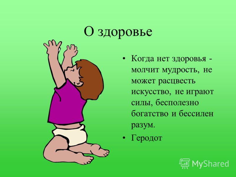 О здоровье Когда нет здоровья - молчит мудрость, не может расцвесть искусство, не играют силы, бесполезно богатство и бессилен разум. Геродот