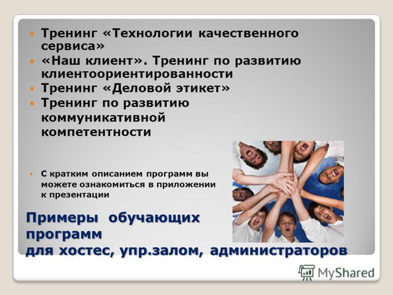 Примеры обучающих программ для хостес, упр.залом, администраторов Тренинг «Технологии качественного сервиса» «Наш клиент». Тренинг по развитию клиентоориентированности Тренинг «Деловой этикет» Тренинг по развитию коммуникативной компетентности С крат