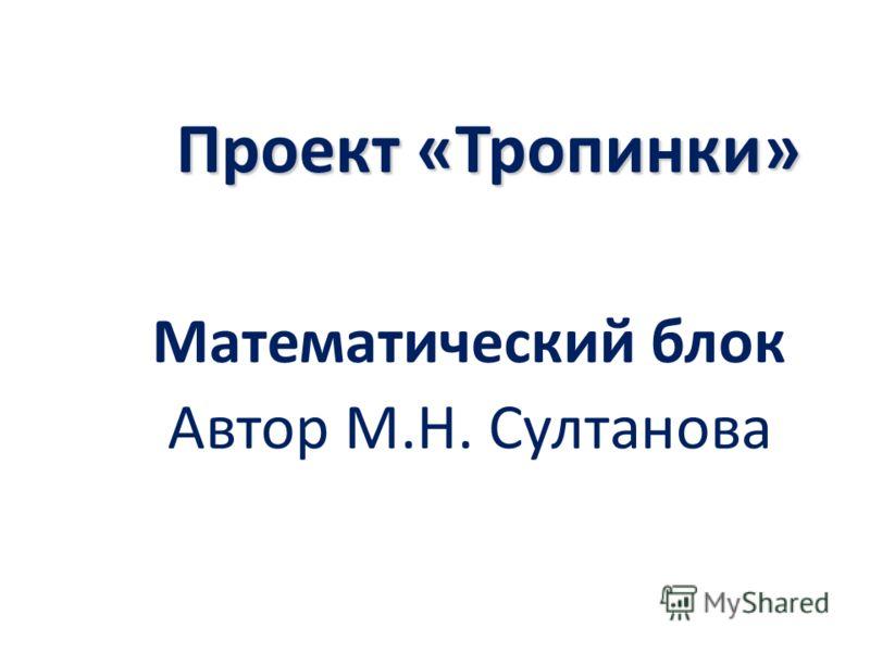 Проект «Тропинки» Математический блок Автор М.Н. Султанова