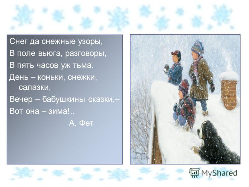 Снег да снежные узоры, В поле вьюга, разговоры, В пять часов уж тьма. День – коньки, снежки, салазки, Вечер – бабушкины сказки,– Вот она – зима!.. А. Фет