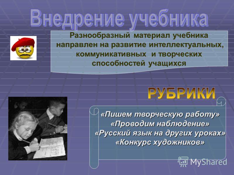 «Пишем творческую работу» «Проводим наблюдение» «Русский язык на других уроках» «Конкурс художников» Разнообразный материал учебника направлен на развитие интеллектуальных, коммуникативных и творческих способностей учащихся