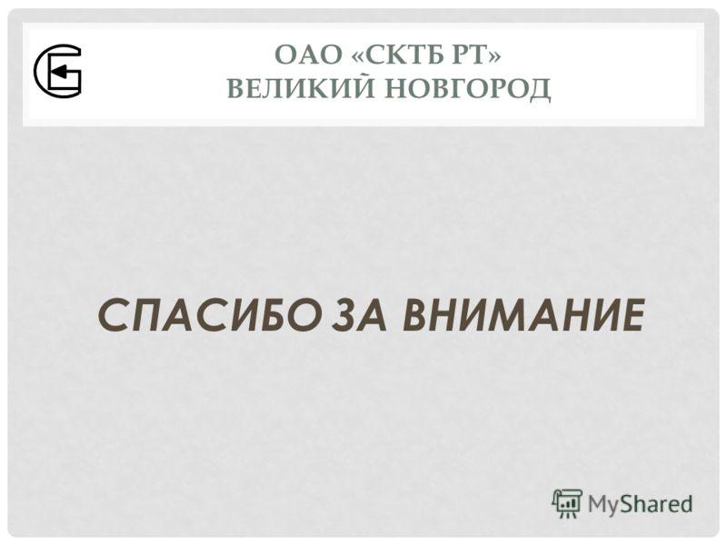 СПАСИБО ЗА ВНИМАНИЕ ОАО «СКТБ РТ» ВЕЛИКИЙ НОВГОРОД