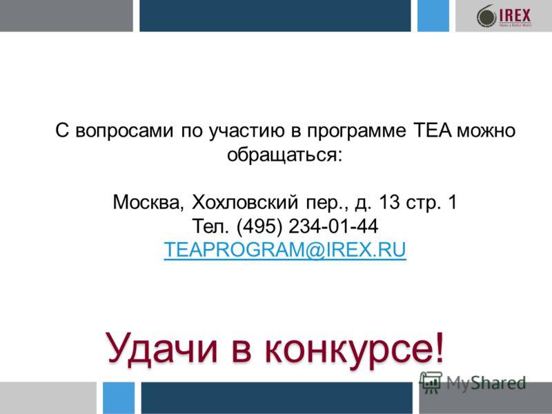 С вопросами по участию в программе TEA можно обращаться: Москва, Хохловский пер., д. 13 стр. 1 Тел. (495) 234-01-44 TEAPROGRAM@IREX.RU Удачи в конкурсе!