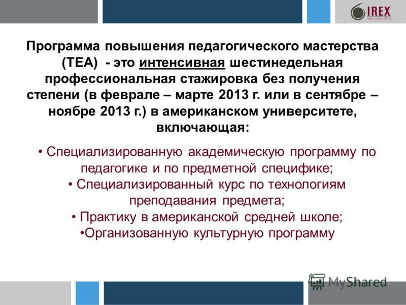 Программа повышения педагогического мастерства (TEA) - это интенсивная шестинедельная профессиональная стажировка без получения степени (в феврале – марте 2013 г. или в сентябре – ноябре 2013 г.) в американском университете, включающая: Специализиров