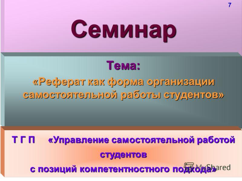 Семинар Тема: «Реферат как форма организации самостоятельной работы студентов» Т Г П «Управление самостоятельной работой студентов с позиций компетентностного подхода» 7