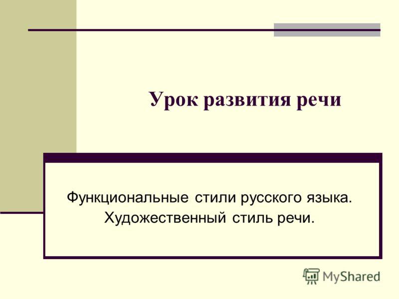 Урок развития речи Функциональные стили русского языка. Художественный стиль речи.