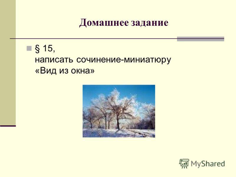 Домашнее задание § 15, написать сочинение-миниатюру «Вид из окна»