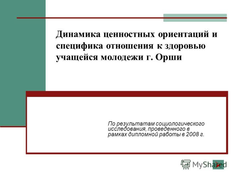 Динамика ценностных ориентаций и специфика отношения к здоровью учащейся молодежи г. Орши По результатам социологического исследования, проведенного в рамках дипломной работы в 2008 г.