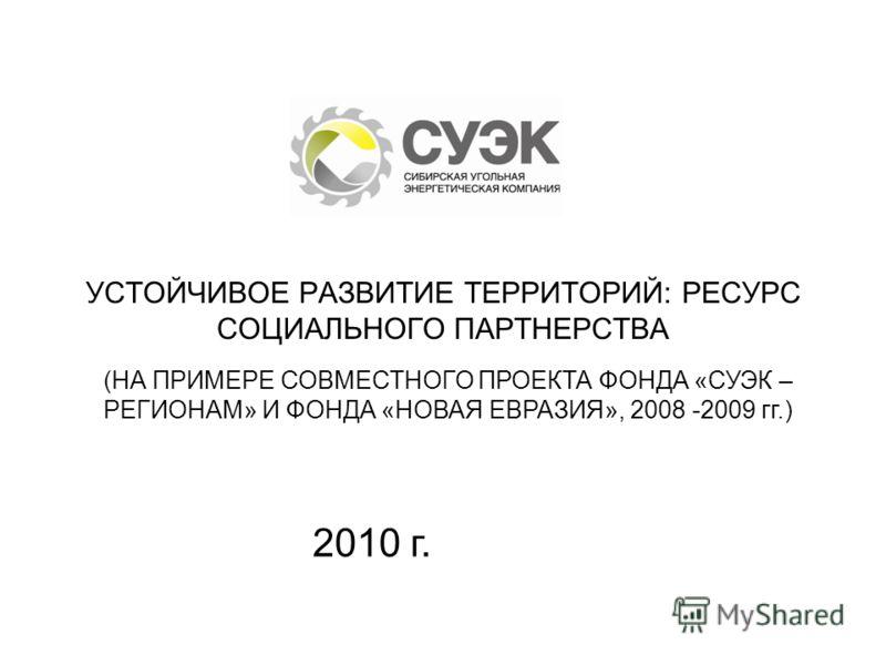 УСТОЙЧИВОЕ РАЗВИТИЕ ТЕРРИТОРИЙ: РЕСУРС СОЦИАЛЬНОГО ПАРТНЕРСТВА (НА ПРИМЕРЕ СОВМЕСТНОГО ПРОЕКТА ФОНДА «СУЭК – РЕГИОНАМ» И ФОНДА «НОВАЯ ЕВРАЗИЯ», 2008 -2009 гг.) 2010 г.