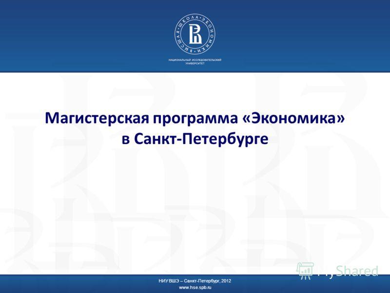 Магистерская программа «Экономика» в Санкт-Петербурге НИУ ВШЭ – Санкт-Петербург, 2012 www.hse.spb.ru