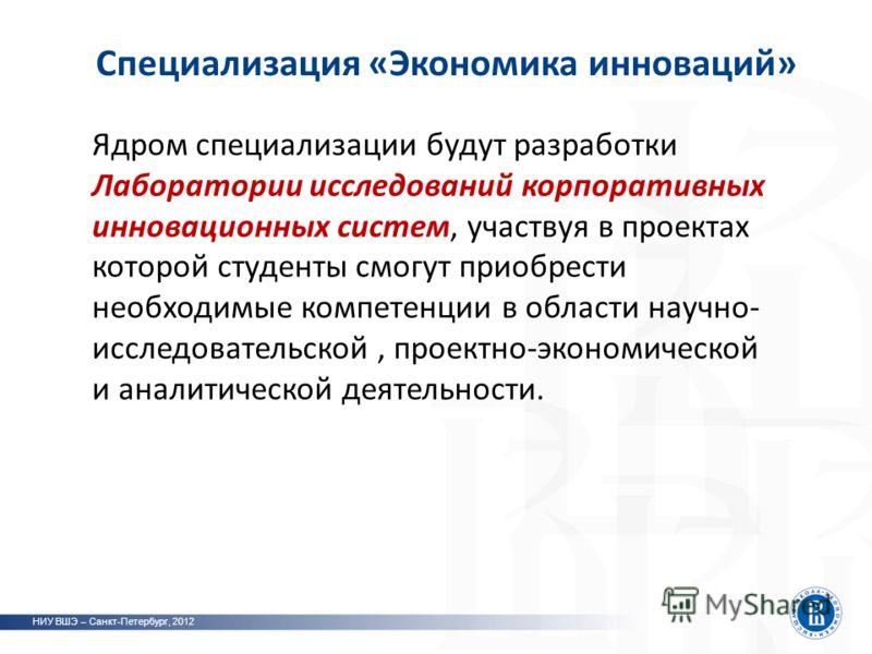 Специализация «Экономика инноваций» НИУ ВШЭ – Санкт-Петербург, 2012 Ядром специализации будут разработки Лаборатории исследований корпоративных инновационных систем, участвуя в проектах которой студенты смогут приобрести необходимые компетенции в обл