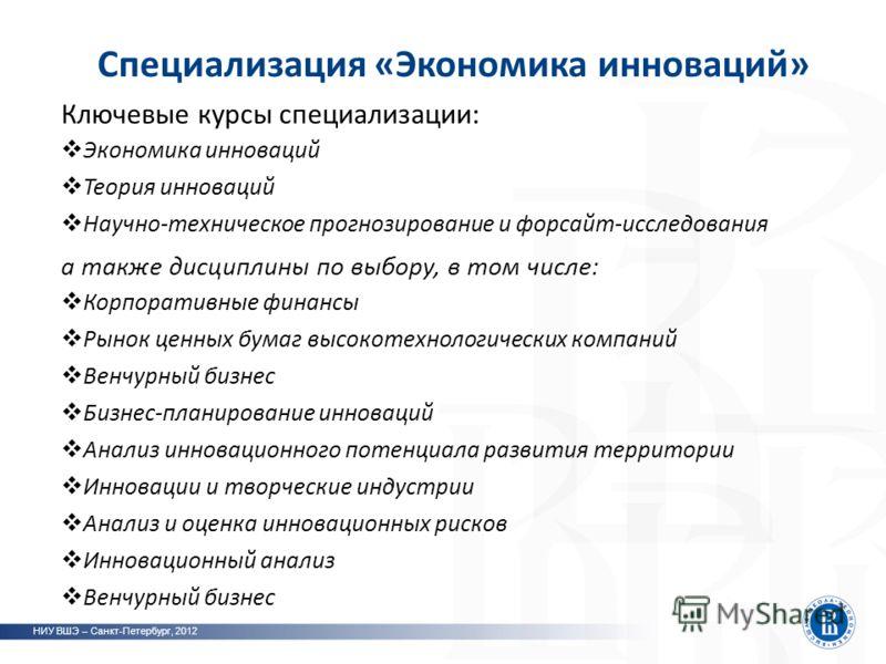 Специализация «Экономика инноваций» НИУ ВШЭ – Санкт-Петербург, 2012 Ключевые курсы специализации: Экономика инноваций Теория инноваций Научно-техническое прогнозирование и форсайт-исследования а также дисциплины по выбору, в том числе: Корпоративные