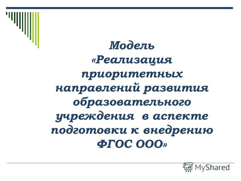 Модель «Реализация приоритетных направлений развития образовательного учреждения в аспекте подготовки к внедрению ФГОС ООО»