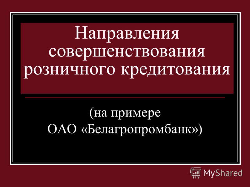 Направления совершенствования розничного кредитования (на примере ОАО «Белагропромбанк»)