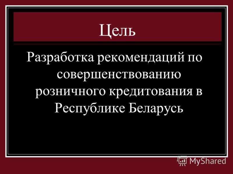 Цель Разработка рекомендаций по совершенствованию розничного кредитования в Республике Беларусь