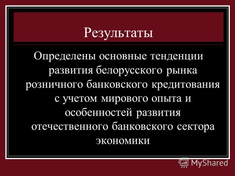 Результаты Определены основные тенденции развития белорусского рынка розничного банковского кредитования с учетом мирового опыта и особенностей развития отечественного банковского сектора экономики