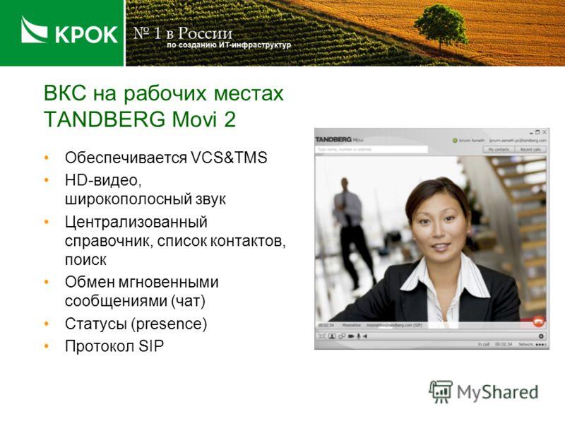 ВКС на рабочих местах TANDBERG Movi 2 Обеспечивается VCS&TMS HD-видео, широкополосный звук Централизованный справочник, список контактов, поиск Обмен мгновенными сообщениями (чат) Статусы (presence) Протокол SIP
