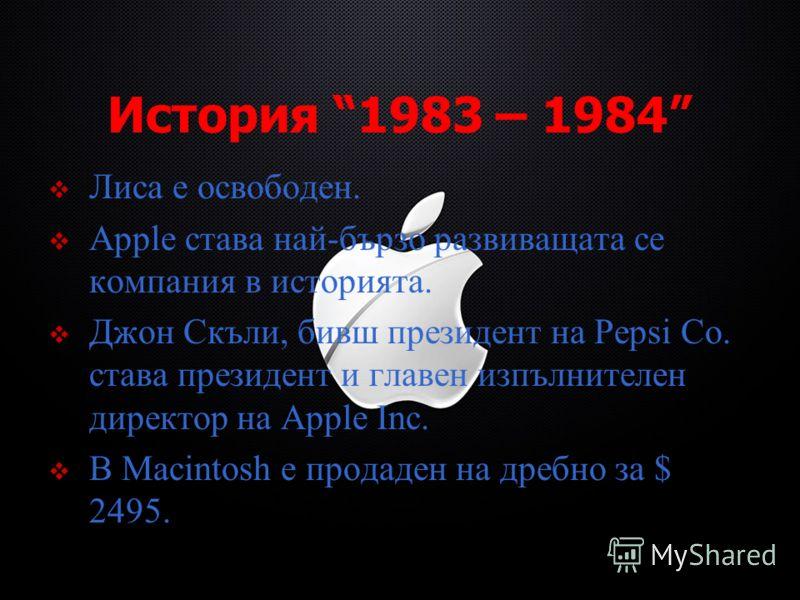 История 1983 – 1984 Лиса е освободен. Apple става най-бързо развиващата се компания в историята. Джон Скъли, бивш президент на Pepsi Co. става президент и главен изпълнителен директор на Apple Inc. В Macintosh е продаден на дребно за $ 2495.