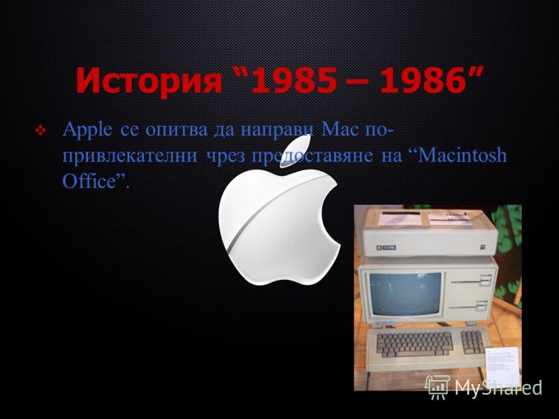 История 1985 – 1986 Apple се опитва да направи Mac по- привлекателни чрез предоставяне на Macintosh Office.