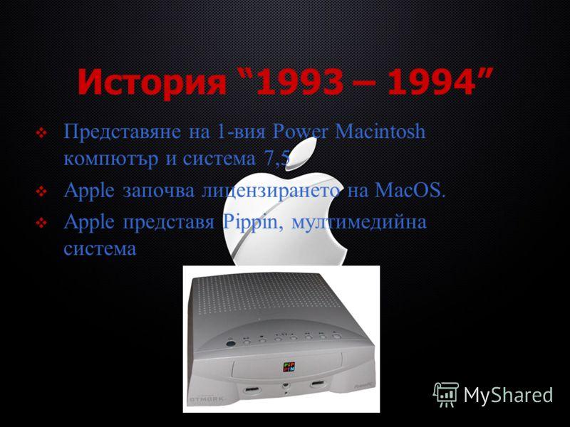 История 1993 – 1994 Представяне на 1-вия Power Macintosh компютър и система 7,5 Apple започва лицензирането на MacOS. Apple представя Pippin, мултимедийна система