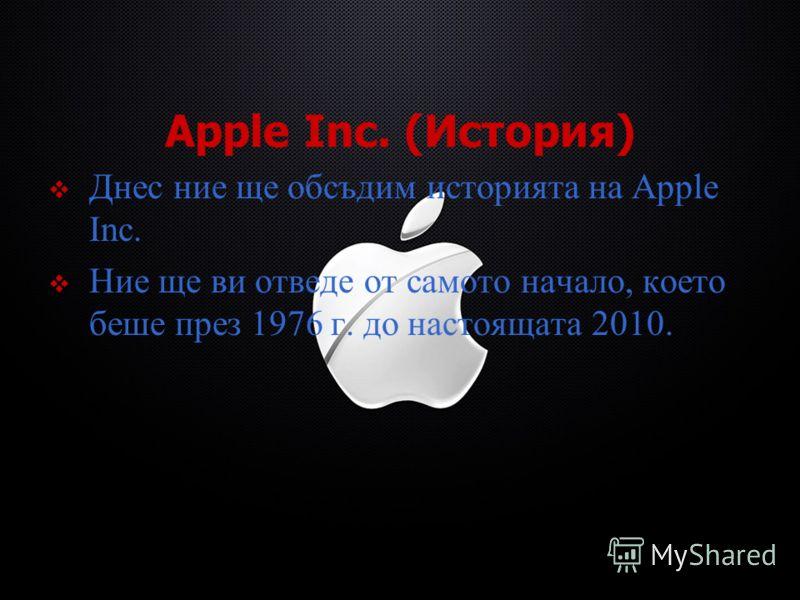 Apple Inc. (История) Днес ние ще обсъдим историята на Apple Inc. Ние ще ви отведе от самото начало, което беше през 1976 г. до настоящата 2010.