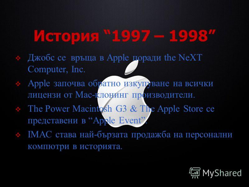 История 1997 – 1998 Джобс се връща в Apple поради the NeXT Computer, Inc. Apple започва обратно изкупуване на всички лицензи от Mac-клонинг производители. The Power Macintosh G3 & The Apple Store се представени в Apple Event. IMAC става най-бързата п