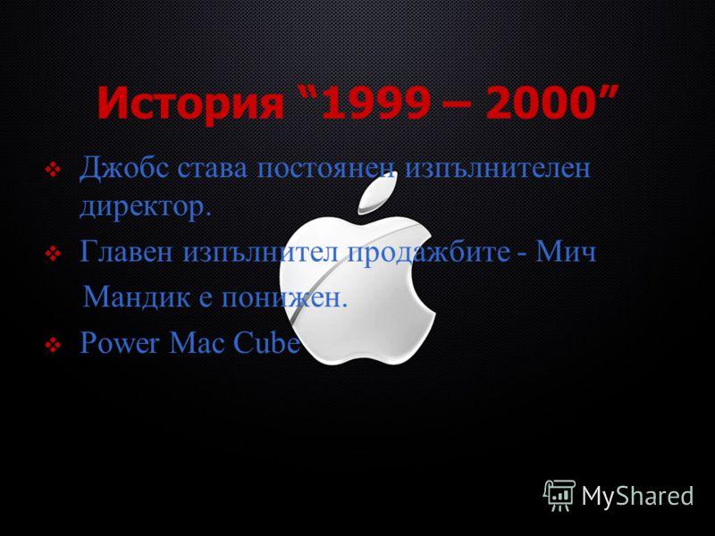 История 1999 – 2000 Джобс става постоянен изпълнителен директор. Главен изпълнител продажбите - Мич Мандик е понижен. Power Mac Cube