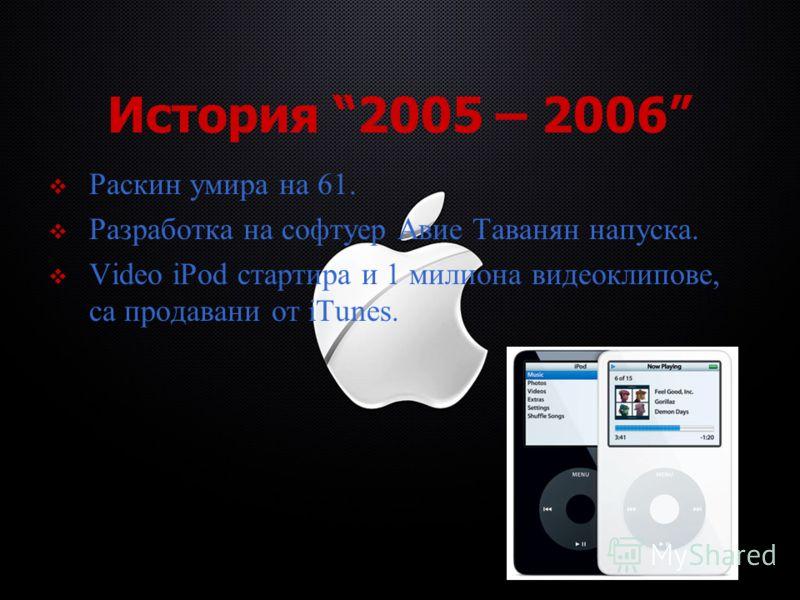 История 2005 – 2006 Раскин умира на 61. Разработка на софтуер Авие Таванян напуска. Video iPod стартира и 1 милиона видеоклипове, са продавани от iTunes.