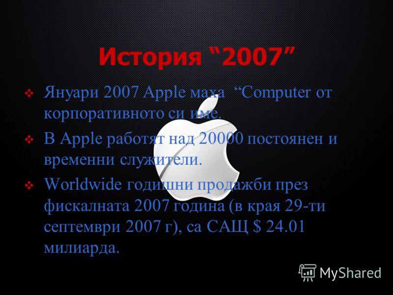 История 2007 Януари 2007 Apple маха Computer от корпоративното си име. В Apple работят над 20000 постоянен и временни служители. Worldwide годишни продажби през фискалната 2007 година (в края 29-ти септември 2007 г), са САЩ $ 24.01 милиарда.