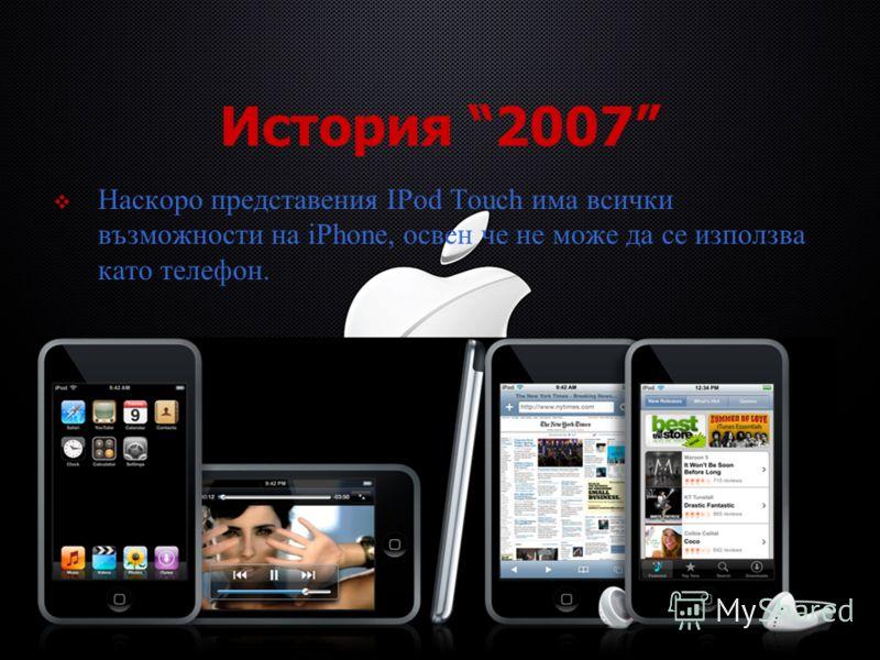 История 2007 Наскоро представения IPod Touch има всички възможности на iPhone, освен че не може да се използва като телефон.