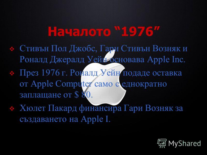 Началото 1976 Стивън Пол Джобс, Гари Стивън Возняк и Роналд Джералд Уейн основава Apple Inc. През 1976 г. Роналд Уейн подаде оставка от Apple Computer само с еднократно заплащане от $ 80. Хюлет Пакард финансира Гари Возняк за създаването на Apple I.