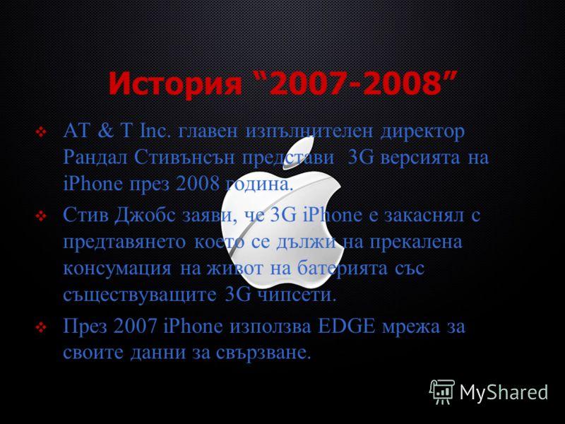 История 2007-2008 AT & T Inc. главен изпълнителен директор Рандал Стивънсън представи 3G версията на iPhone през 2008 година. Стив Джобс заяви, че 3G iPhone е закаснял с предтавянето което се дължи на прекалена консумация на живот на батерията със съ