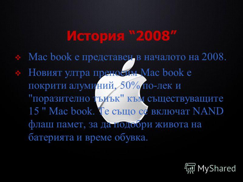 История 2008 Mac book е представен в началото на 2008. Новият ултра преносим Mac book е покрити алуминий, 50% по-лек и