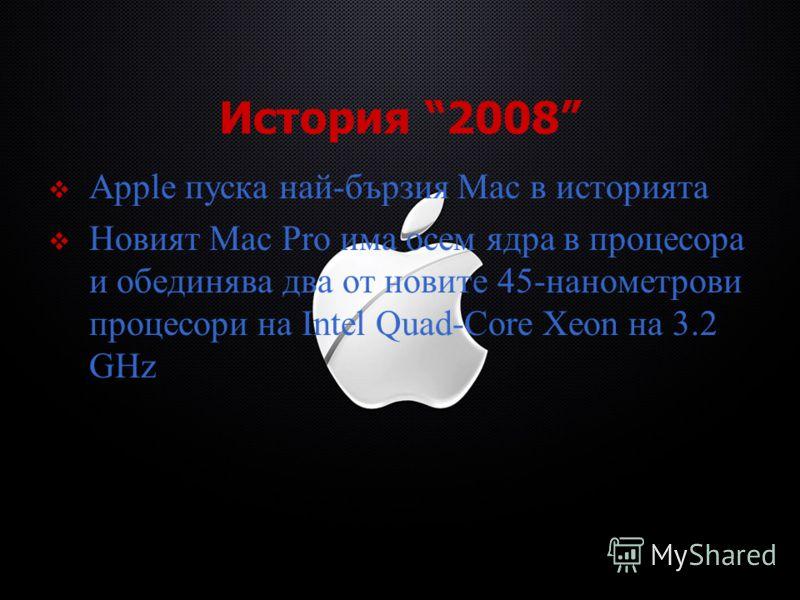 История 2008 Apple пуска най-бързия Mac в историята Новият Mac Pro има осем ядра в процесора и обединява два от новите 45-нанометрови процесори на Intel Quad-Core Xeon на 3.2 GHz