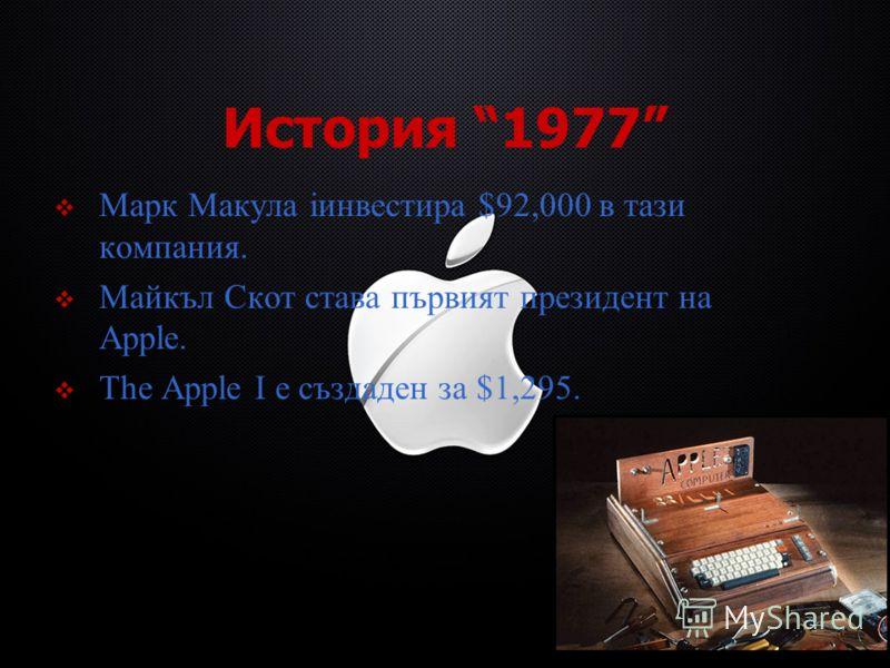 История 1977 Марк Макула iинвестира $92,000 в тази компания. Майкъл Скот става първият президент на Apple. The Apple I е създаден за $1,295.