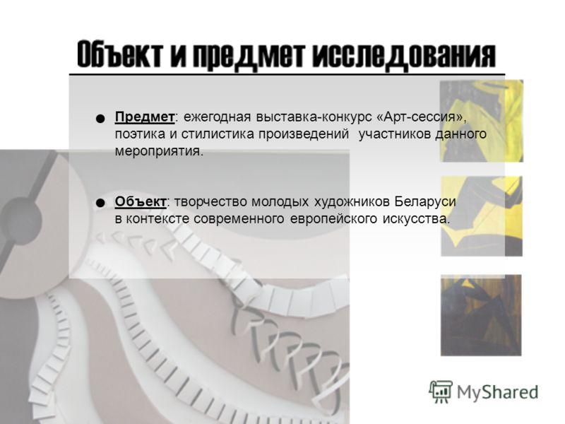Предмет: ежегодная выставка-конкурс «Арт-сессия», поэтика и стилистика произведений участников данного мероприятия. Объект: творчество молодых художников Беларуси в контексте современного европейского искусства.