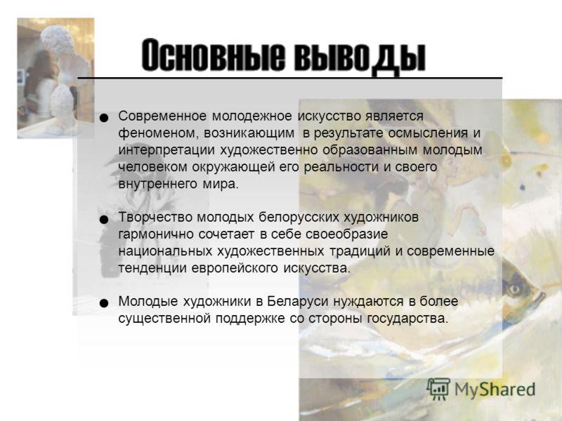 Современное молодежное искусство является феноменом, возникающим в результате осмысления и интерпретации художественно образованным молодым человеком окружающей его реальности и своего внутреннего мира. Творчество молодых белорусских художников гармо