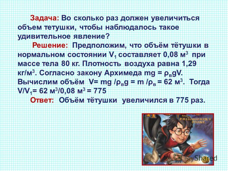 Задача: Во сколько раз должен увеличиться объем тетушки, чтобы наблюдалось такое удивительное явление? Решение: Предположим, что объём тётушки в нормальном состоянии V 1 составляет 0,08 м 3 при массе тела 80 кг. Плотность воздуха равна 1,29 кг/м 3. С