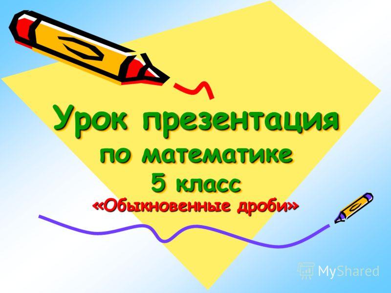 Урок презентация по математике 5 класс Урок презентация по математике 5 класс «Обыкновенные дроби»