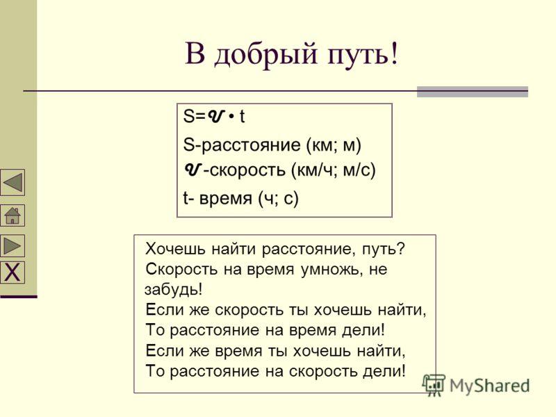 В добрый путь! S = U t S-расстояние (км; м) U -скорость (км/ч; м/с) t- время (ч; с) Хочешь найти расстояние, путь? Скорость на время умножь, не забудь! Если же скорость ты хочешь найти, То расстояние на время дели! Если же время ты хочешь найти, То р