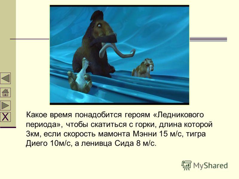 Какое время понадобится героям «Ледникового периода», чтобы скатиться с горки, длина которой 3км, если скорость мамонта Мэнни 15 м/с, тигра Диего 10м/с, а ленивца Сида 8 м/с. Х