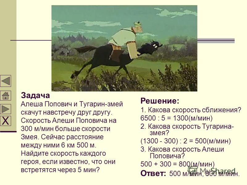 Задача Алеша Попович и Тугарин-змей скачут навстречу друг другу. Скорость Алеши Поповича на 300 м/мин больше скорости Змея. Сейчас расстояние между ними 6 км 500 м. Найдите скорость каждого героя, если известно, что они встретятся через 5 мин? Решени