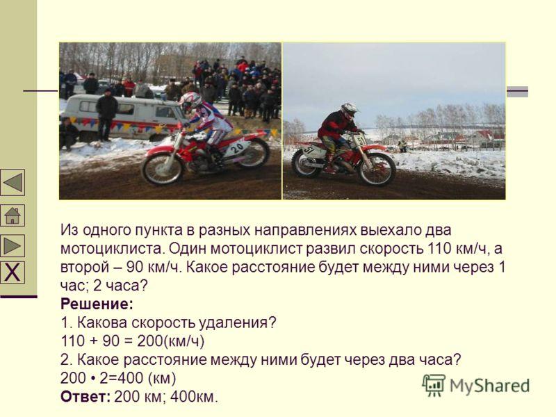 Из одного пункта в разных направлениях выехало два мотоциклиста. Один мотоциклист развил скорость 110 км/ч, а второй – 90 км/ч. Какое расстояние будет между ними через 1 час; 2 часа? Решение: 1. Какова скорость удаления? 110 + 90 = 200(км/ч) 2. Какое