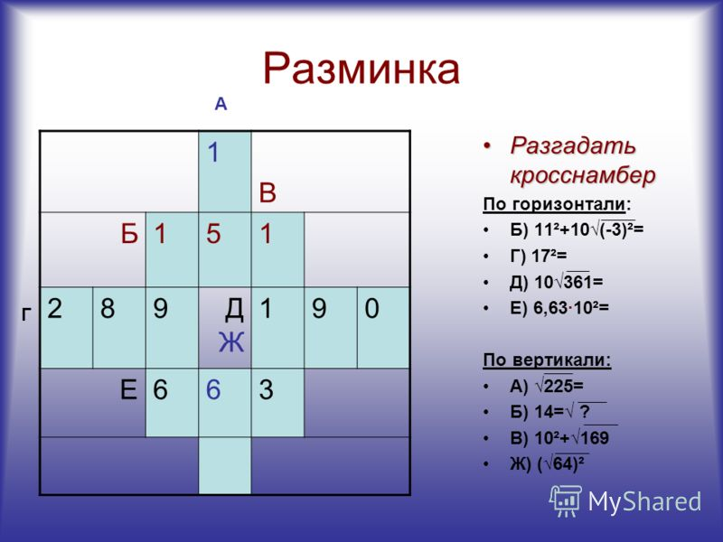 Разминка В Б151 289ДЖДЖ 190 Е663 Разгадать кросснамберРазгадать кросснамбер По горизонтали: Б) 11²+10(-3)²= Г) 17²= Д) 10361= Е) 6,63·10²= По вертикали: А) 225= Б) 14= ? В) 10²+169 Ж) (64)² А Г