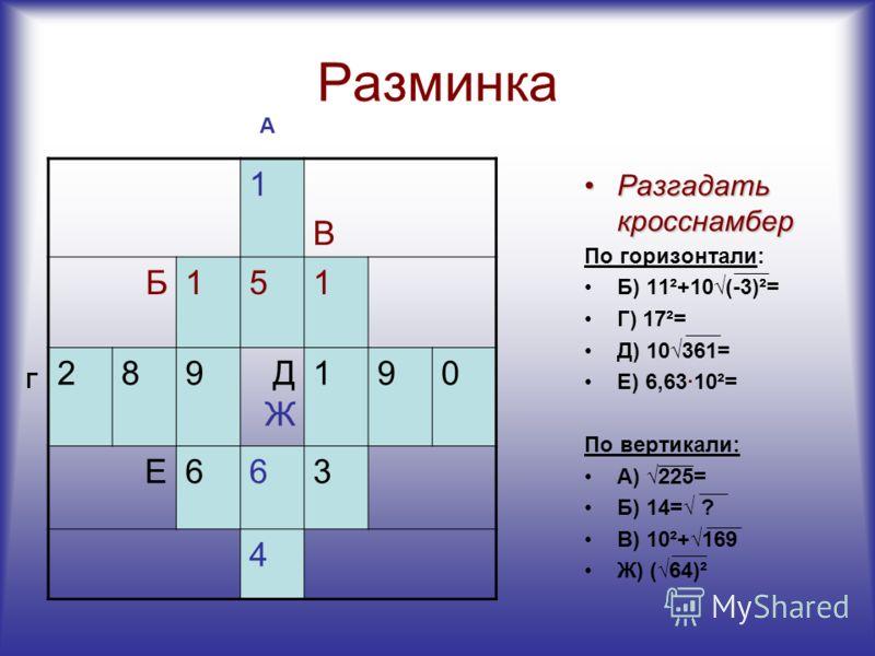 Разминка 1 В Б151 289ДЖДЖ 190 Е663 Разгадать кросснамберРазгадать кросснамбер По горизонтали: Б) 11²+10(-3)²= Г) 17²= Д) 10361= Е) 6,63·10²= По вертикали: А) 225= Б) 14= ? В) 10²+169 Ж) (64)² А Г