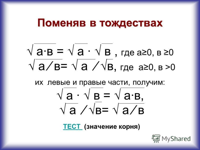 Корень из произведения неотрицательных множителей равен произведению корней из этих множителей: а·в= а · в, где а0, в0 Пример: 144·25= 144 · 25=12·5=60 Корень из дроби, числитель которой неотрицателен, а знаменатель положителен, равен корню из числит