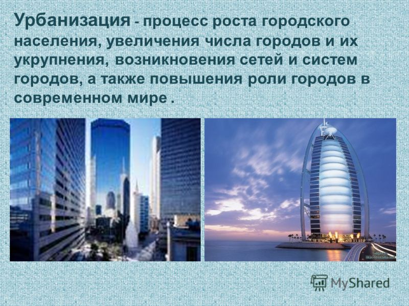 Урбанизация - процесс роста городского населения, увеличения числа городов и их укрупнения, возникновения сетей и систем городов, а также повышения роли городов в современном мире.