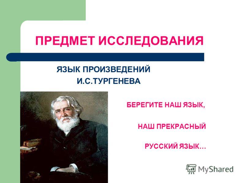 ПРЕДМЕТ ИССЛЕДОВАНИЯ ЯЗЫК ПРОИЗВЕДЕНИЙ И.С.ТУРГЕНЕВА БЕРЕГИТЕ НАШ ЯЗЫК, НАШ ПРЕКРАСНЫЙ РУССКИЙ ЯЗЫК…